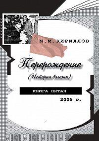 М. М. Кириллов -Перерождение (история болезни). Книга пятая. 2005 г.