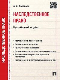 А. Потапова - Наследственное право. Краткий курс. Учебное пособие