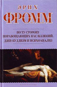 Эрих Фромм - По ту сторону порабощающих нас иллюзий. Дзен-буддизм и психоанализ (сборник)