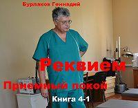 Геннадий Бурлаков -Приемный покой. Книга 4-1. Реквием