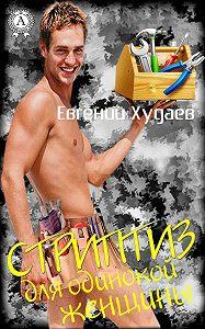 Евгений Худаев - Стриптиз для одинокой женщины