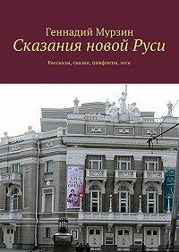 Геннадий Мурзин -Сказания новой Руси. Рассказы, сказки, памфлеты, эссе