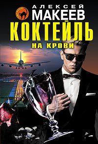 Алексей Макеев -Коктейль на крови