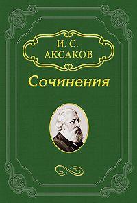 Иван Аксаков -О статье Ю.Ф.Самарина по поводу толков о конституции в 1862 году
