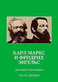 Анатолий Новый -Карл Маркс иФридрих Энгельс. Духовная биография. Часть первая
