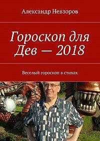 Александр Невзоров -Гороскоп для Дев– 2018. Веселый гороскоп встихах
