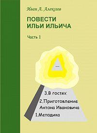 Иван Алексеев - Повести Ильи Ильича. Часть первая