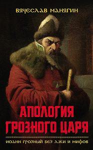 Вячеслав Манягин - Апология Грозного царя. Иоанн Грозный без лжи и мифов