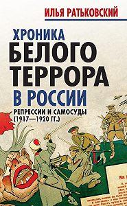 Илья Ратьковский -Хроника белого террора в России. Репрессии и самосуды (1917–1920гг.)