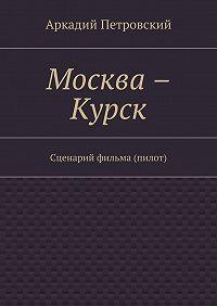 Аркадий Петровский -Москва – Курск. Сценарий фильма (пилот)