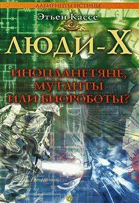 Этьен Кассе - Люди-Х. Инопланетяне, мутанты или биороботы?