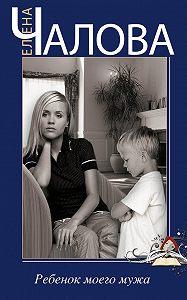 Елена Чалова -Ребенок моего мужа (сборник)