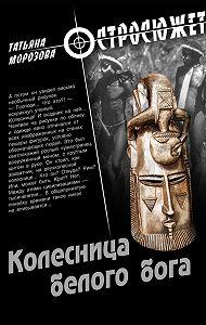 Татьяна Морозова - Колесница белого бога