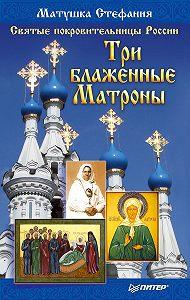 Матушка Стефания -Святые покровительницы России. Три блаженные Матроны