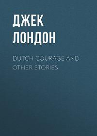 Джек Лондон -Dutch Courage and Other Stories