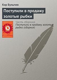 Кир Булычев -Поступили в продажу золотые рыбки