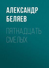 Александр Беляев -Пятнадцать смелых