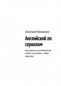 Дмитрий Вьюшкин -Английский по сериалам. Как выучить английский так, чтобы он остался стобой навсегда