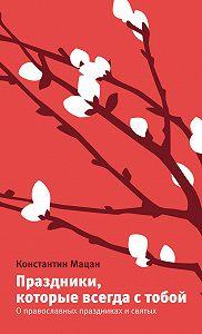 Константин Мацан - Праздники, которые всегда с тобой. О православных праздниках и святых