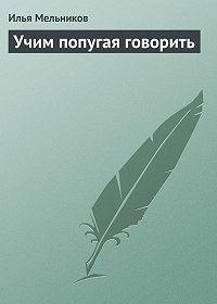 Илья Мельников -Учим попугая говорить
