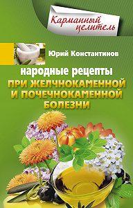Юрий Константинов -Народные рецепты при желчнокаменной и почекаменной болезни
