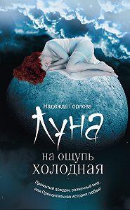 Надежда Горлова - Луна на ощупь холодная (сборник)