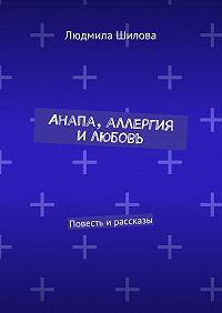 Людмила Шилова -Анапа, аллергия илюбовь. Повесть ирассказы