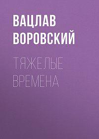 Вацлав Воровский -Тяжелые времена