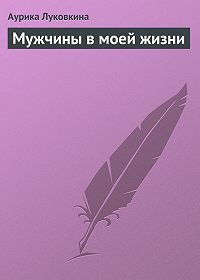 Аурика Луковкина -Мужчины в моей жизни