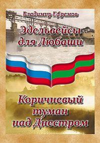 Владимир Ефремов -Эдельвейсы для Любаши. Коричневый туман над Днестром (сборник)