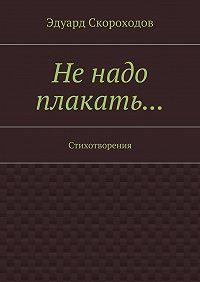 Эдуард Скороходов - Не надо плакать… Стихотворения