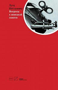 Лутц Нитхаммер -Вопросы к немецкой памяти. Статьи по устной истории