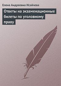 Елена Андреевна Исайчева - Ответы на экзаменационные билеты по уголовному праву