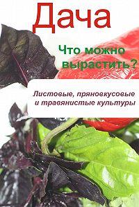 Илья Мельников - Что можно вырастить? Листовые, пряновкусовые и травянистые культуры