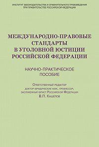Коллектив Авторов - Международно-правовые стандарты в уголовной юстиции Российской Федерации. Научно-практическое пособие