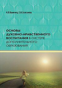 Александр Каменец, Елена Селезнева - Основы духовно-нравственного воспитания в системе дополнительного образования