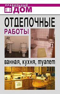 Анастасия Красичкова - Отделочные работы. Ванная, кухня, туалет