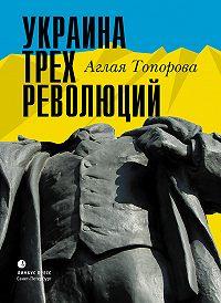 Аглая Топорова -Украина трех революций
