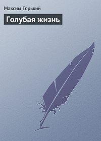 Максим Горький - Голубая жизнь