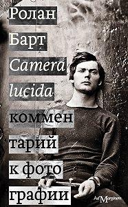 Ролан Барт -Camera lucida. Комментарий к фотографии