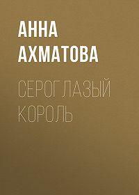 Анна Ахматова -Сероглазый король