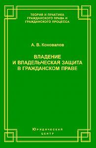 Александр Коновалов - Владение и владельческая защита в гражданском праве