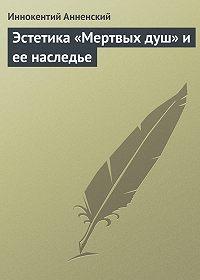 Иннокентий Анненский -Эстетика «Мертвых душ» и ее наследье