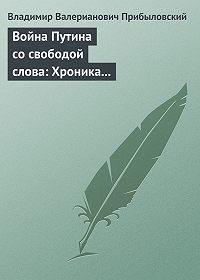 Владимир Прибыловский - Война Путина со свободой слова: Хроника построения «информационной вертикали»