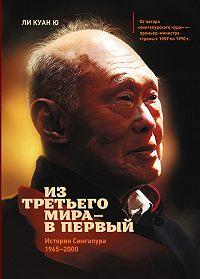 Ли Куан Ю -Из третьего мира – в первый. История Сингапура (1965–2000)
