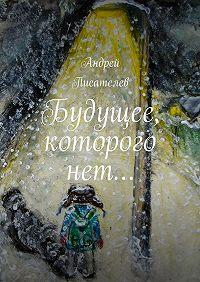 Андрей Писателев -Будущее, которого нет…