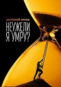 Анатолий Орлов -Неужели я умру?