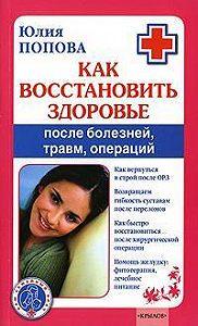 Юлия Попова -Как восстановить здоровье после болезней, травм, операций