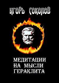 Игорь Соколов - Медитации намысли Гераклита. стихи