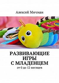 Алексей Мичман -Развивающие игры смладенцем. От0до12месяцев
